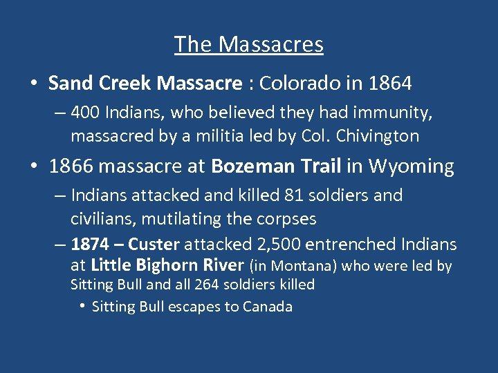 The Massacres • Sand Creek Massacre : Colorado in 1864 – 400 Indians, who