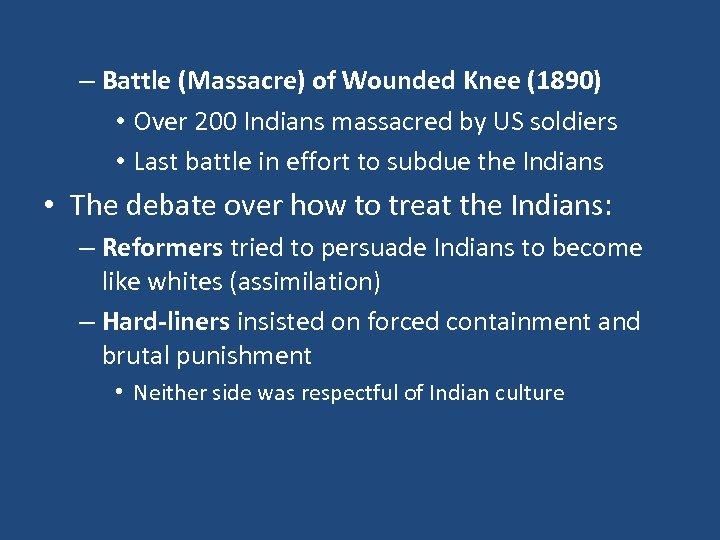 – Battle (Massacre) of Wounded Knee (1890) • Over 200 Indians massacred by US
