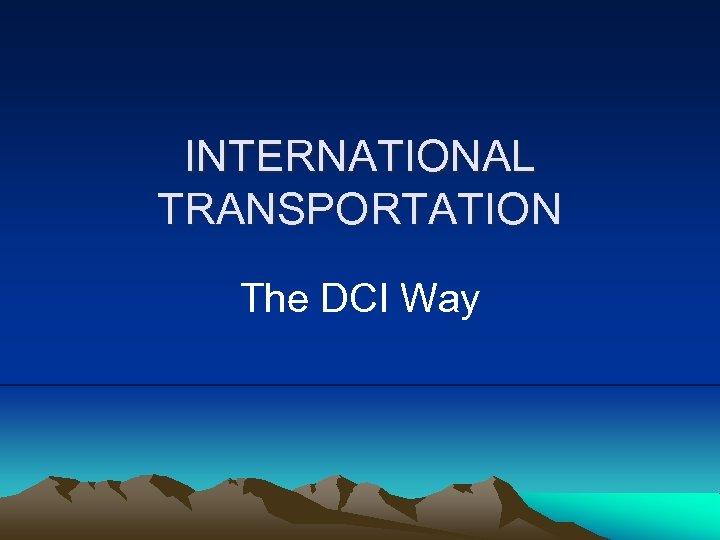 INTERNATIONAL TRANSPORTATION The DCI Way
