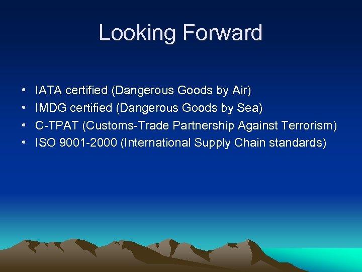 Looking Forward • • IATA certified (Dangerous Goods by Air) IMDG certified (Dangerous Goods