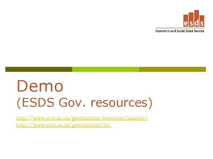 Demo (ESDS Gov. resources) http: //www. esds. ac. uk/government/resources/analysis/ http: //www. esds. ac. uk/government/dv/
