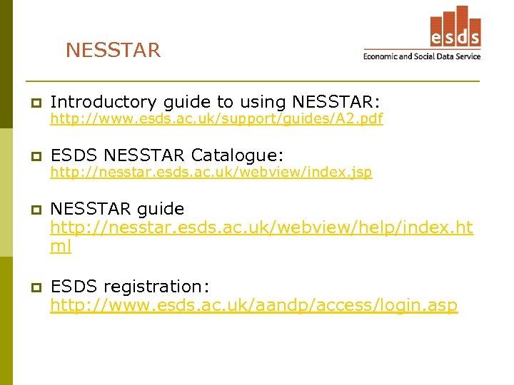 NESSTAR p Introductory guide to using NESSTAR: p ESDS NESSTAR Catalogue: p NESSTAR guide