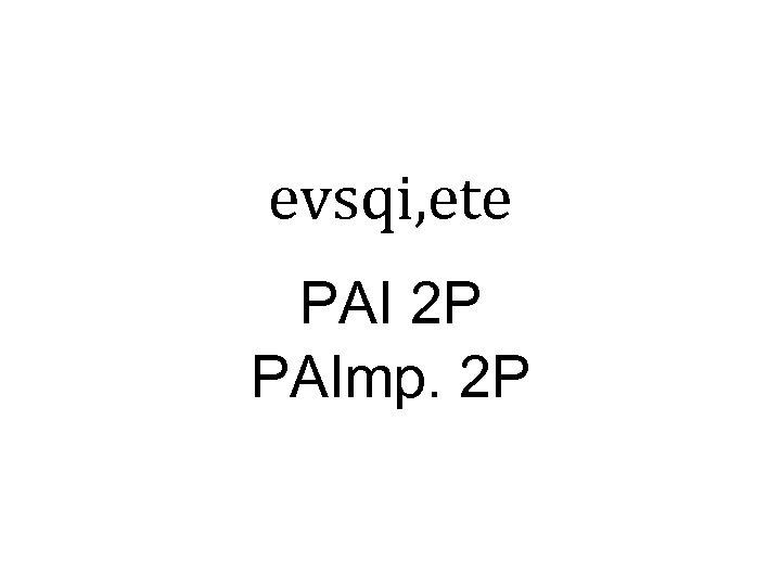 evsqi, ete PAI 2 P PAImp. 2 P