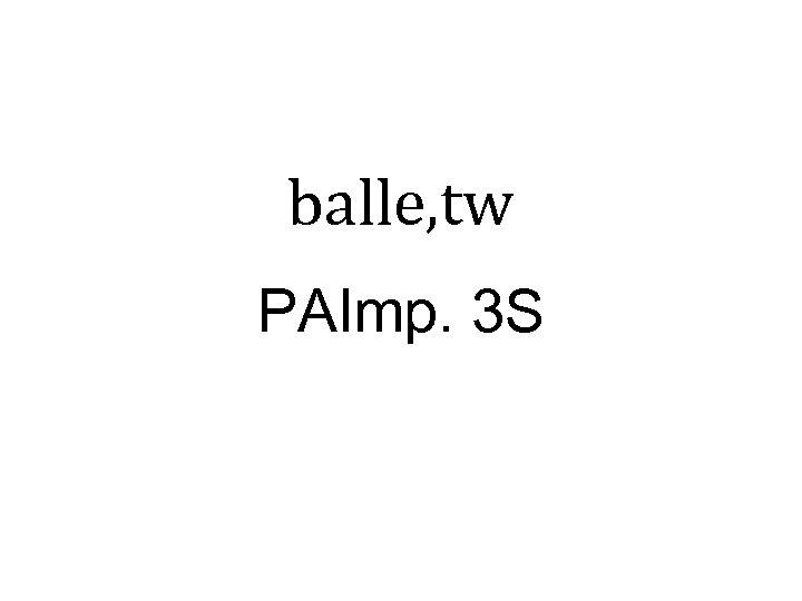 balle, tw PAImp. 3 S