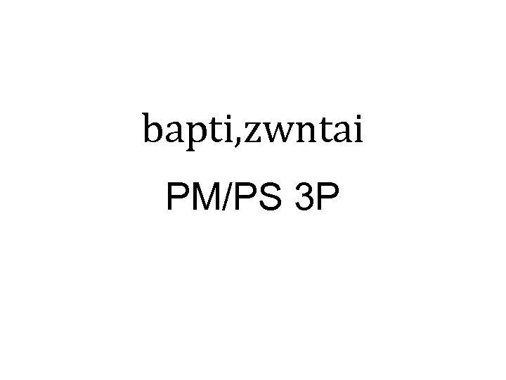 bapti, zwntai PM/PS 3 P