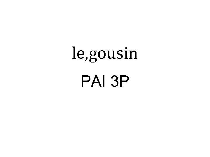 le, gousin PAI 3 P