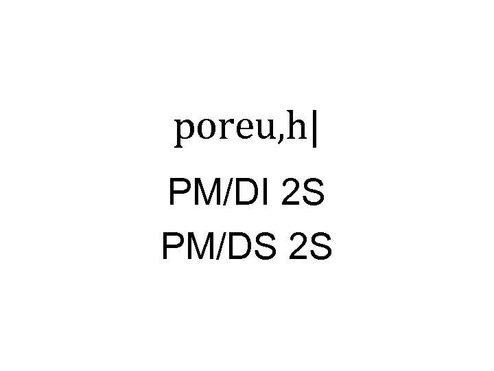 poreu, h| PM/DI 2 S PM/DS 2 S