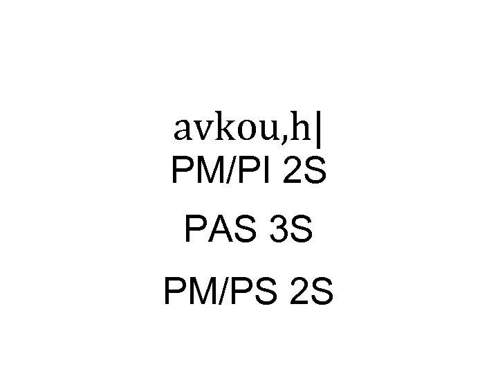 avkou, h| PM/PI 2 S PAS 3 S PM/PS 2 S
