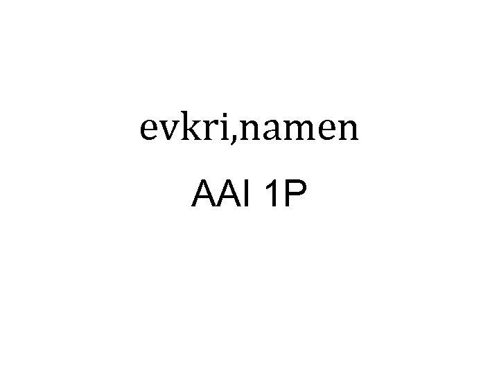 evkri, namen AAI 1 P