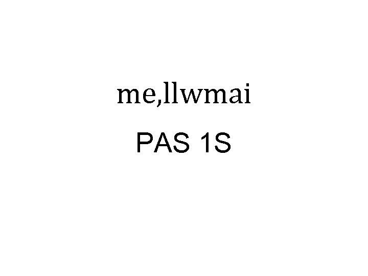 me, llwmai PAS 1 S