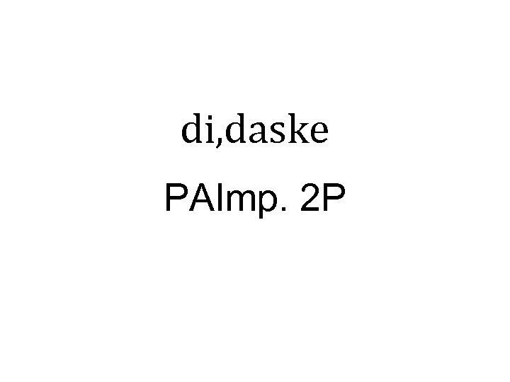 di, daske PAImp. 2 P