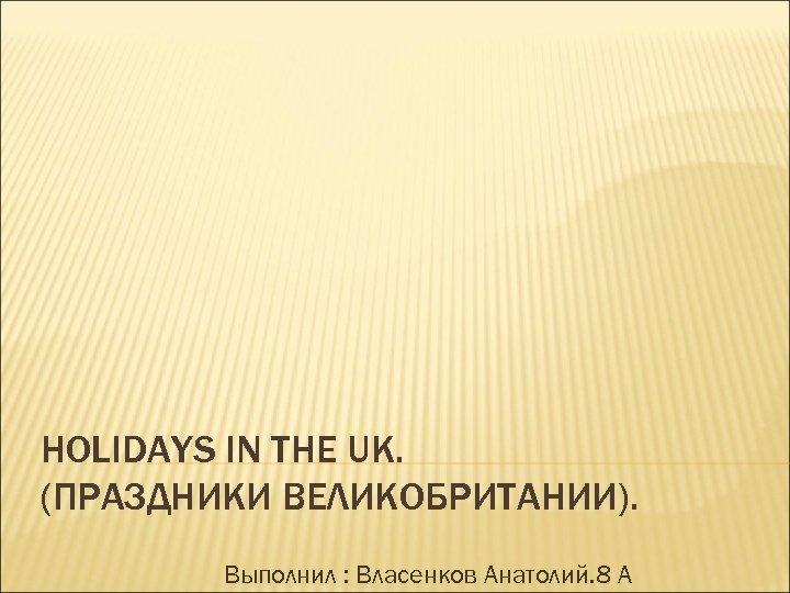 HOLIDAYS IN THE UK. (ПРАЗДНИКИ ВЕЛИКОБРИТАНИИ). Выполнил : Власенков Анатолий. 8 А