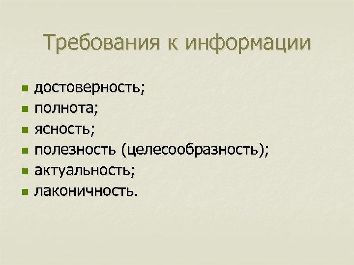 Требования к информации n n n достоверность; полнота; ясность; полезность (целесообразность); актуальность; лаконичность.