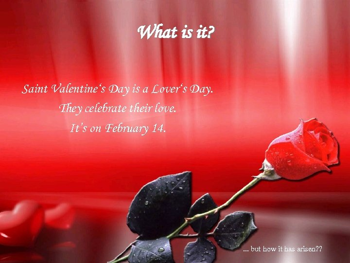 What is it? Saint Valentine's Day is a Lover's Day. They celebrate their love.