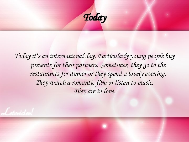Today it's an international day. Particularly young people buy presents for their partners. Sometimes,