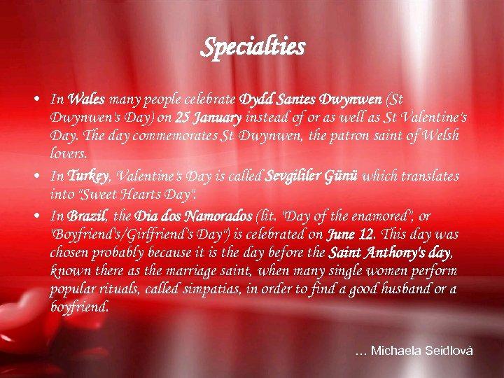 Specialties • In Wales many people celebrate Dydd Santes Dwynwen (St Dwynwen's Day) on
