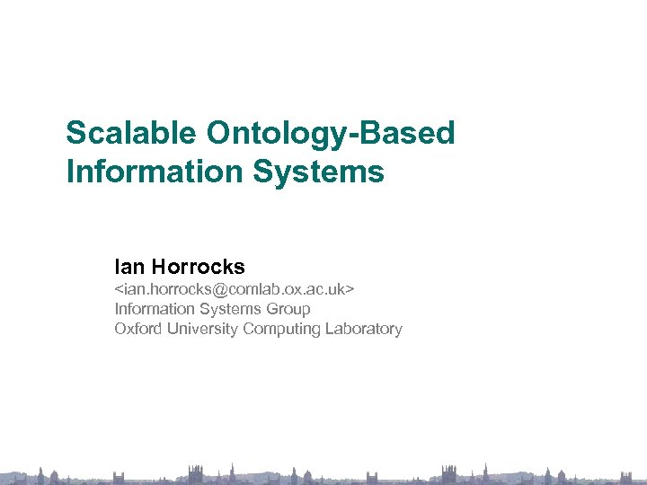 Scalable Ontology-Based Information Systems Ian Horrocks <ian. horrocks@comlab. ox. ac. uk> Information Systems Group