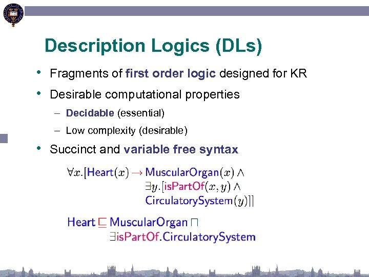 Description Logics (DLs) • Fragments of first order logic designed for KR • Desirable