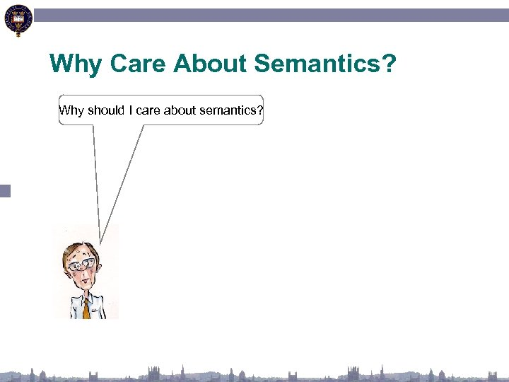 Why Care About Semantics? Why should I care about semantics?