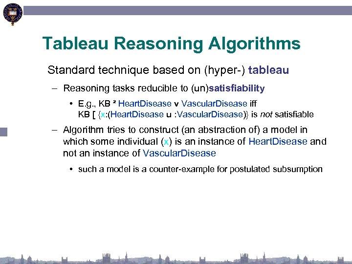 Tableau Reasoning Algorithms Standard technique based on (hyper-) tableau – Reasoning tasks reducible to