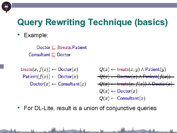 Query Rewriting Technique (basics) • Example: • For DL-Lite, result is a union of