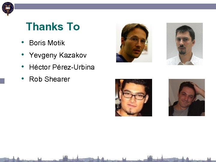 Thanks To • • Boris Motik Yevgeny Kazakov Héctor Pérez-Urbina Rob Shearer