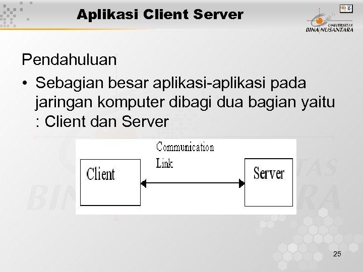 Aplikasi Client Server Pendahuluan • Sebagian besar aplikasi-aplikasi pada jaringan komputer dibagi dua bagian