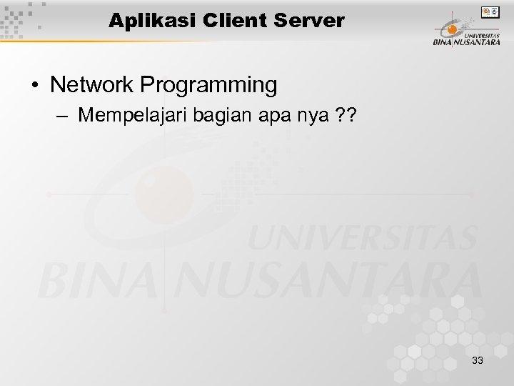 Aplikasi Client Server • Network Programming – Mempelajari bagian apa nya ? ? 33