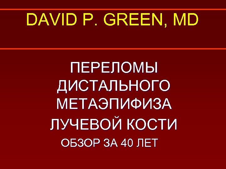 DAVID P. GREEN, MD ПЕРЕЛОМЫ ДИСТАЛЬНОГО МЕТАЭПИФИЗА ЛУЧЕВОЙ КОСТИ ОБЗОР ЗА 40 ЛЕТ