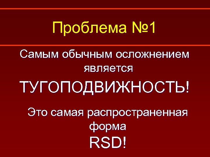 Проблема № 1 Самым обычным осложнением является ТУГОПОДВИЖНОСТЬ! Это самая распространенная форма RSD!