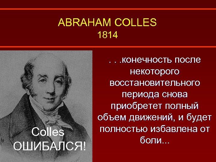 ABRAHAM COLLES 1814 Colles ОШИБАЛСЯ! . . . конечность после некоторого восстановительного периода снова