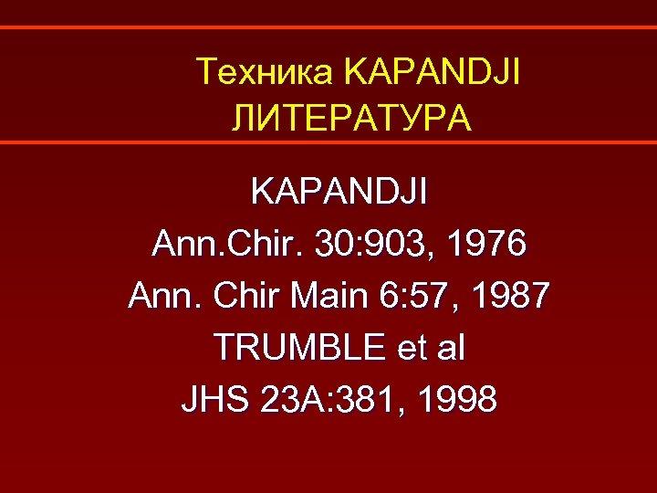 Техника KAPANDJI ЛИТЕРАТУРА KAPANDJI Ann. Chir. 30: 903, 1976 Ann. Chir Main 6: 57,