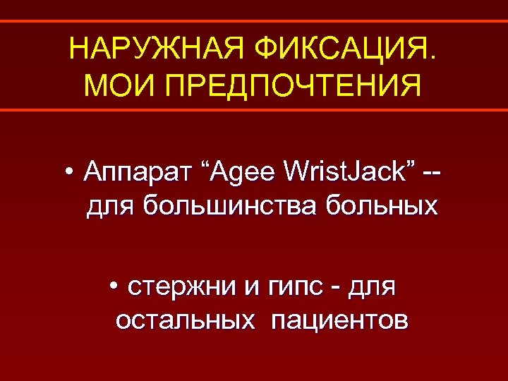 """НАРУЖНАЯ ФИКСАЦИЯ. МОИ ПРЕДПОЧТЕНИЯ • Аппарат """"Agee Wrist. Jack"""" -для большинства больных • стержни"""