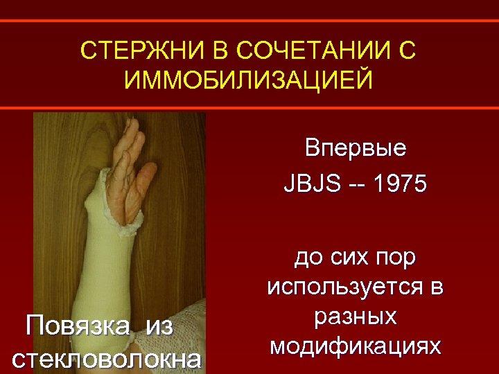 СТЕРЖНИ В СОЧЕТАНИИ С ИММОБИЛИЗАЦИЕЙ Впервые JBJS -- 1975 Повязка из стекловолокна до сих