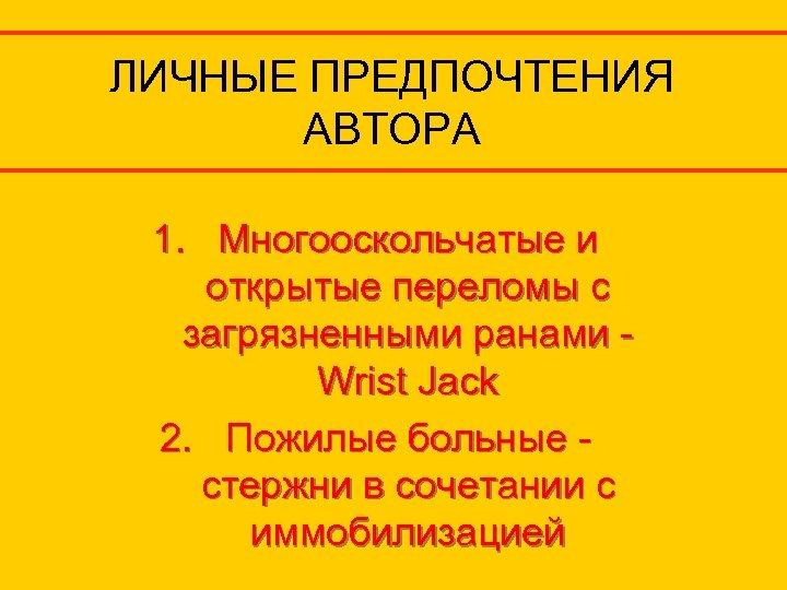 ЛИЧНЫЕ ПРЕДПОЧТЕНИЯ АВТОРА 1. Многооскольчатые и открытые переломы с загрязненными ранами Wrist Jack 2.