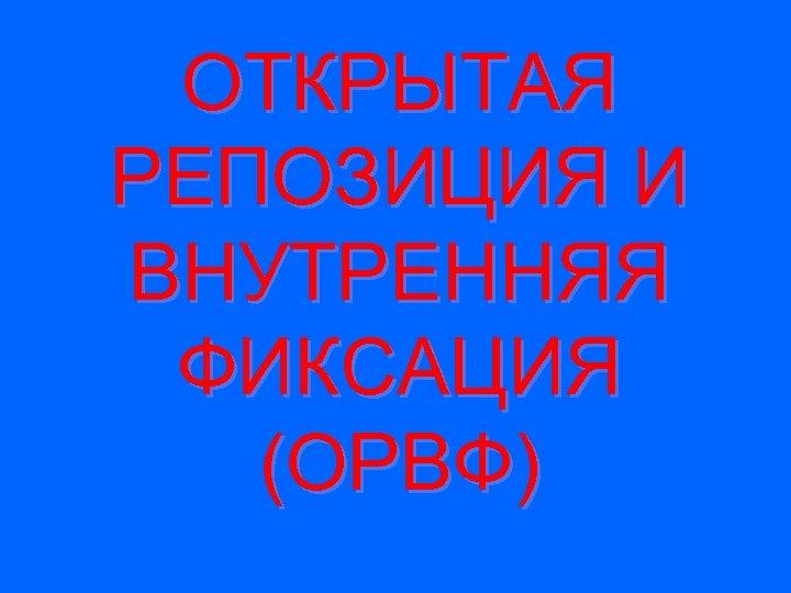 ОТКРЫТАЯ РЕПОЗИЦИЯ И ВНУТРЕННЯЯ ФИКСАЦИЯ (ОРВФ)