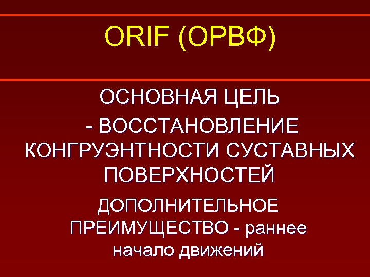 ORIF (ОРВФ) ОСНОВНАЯ ЦЕЛЬ - ВОССТАНОВЛЕНИЕ КОНГРУЭНТНОСТИ СУСТАВНЫХ ПОВЕРХНОСТЕЙ ДОПОЛНИТЕЛЬНОЕ ПРЕИМУЩЕСТВО - раннее начало
