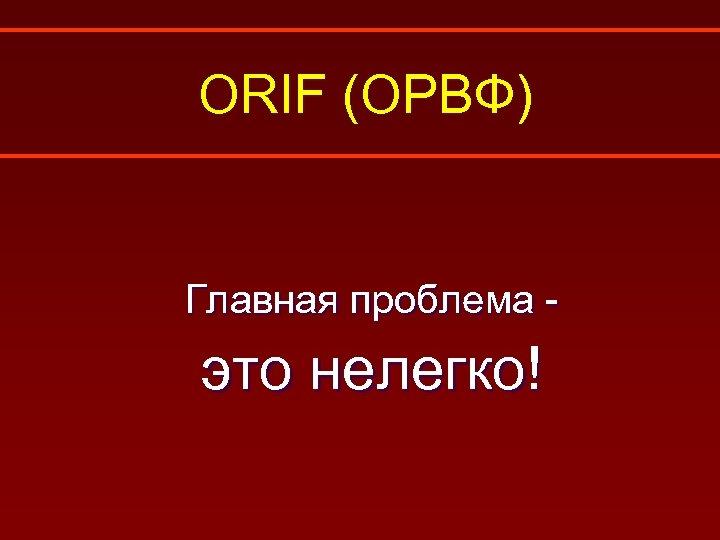 ORIF (ОРВФ) Главная проблема - это нелегко!