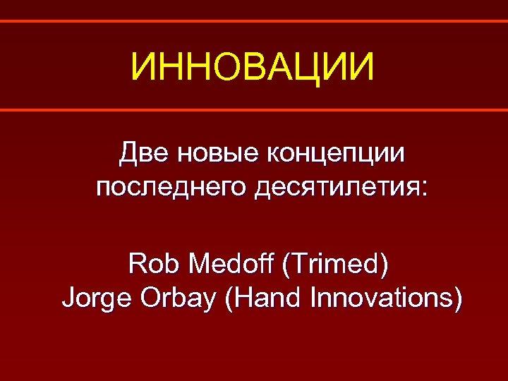 ИННОВАЦИИ Две новые концепции последнего десятилетия: Rob Medoff (Trimed) Jorge Orbay (Hand Innovations)