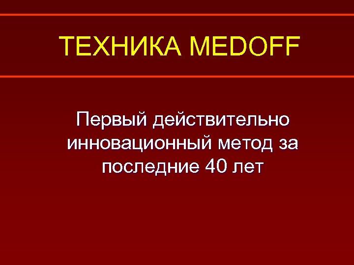 ТЕХНИКА MEDOFF Первый действительно инновационный метод за последние 40 лет