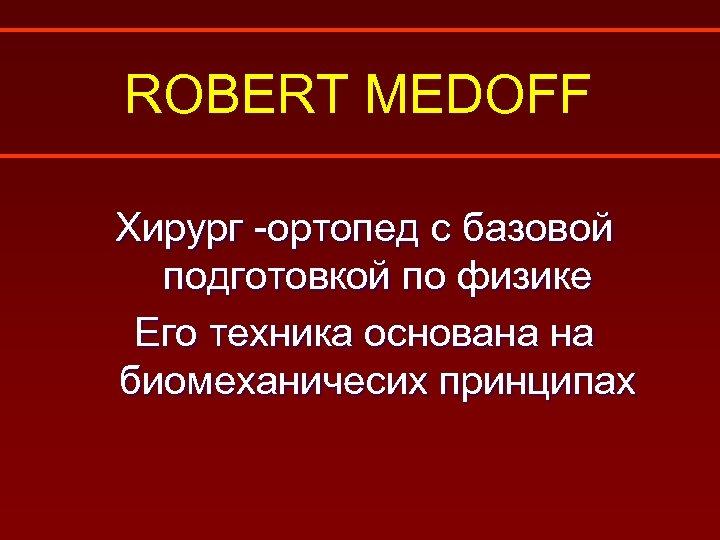 ROBERT MEDOFF Хирург -ортопед с базовой подготовкой по физике Его техника основана на биомеханичесих