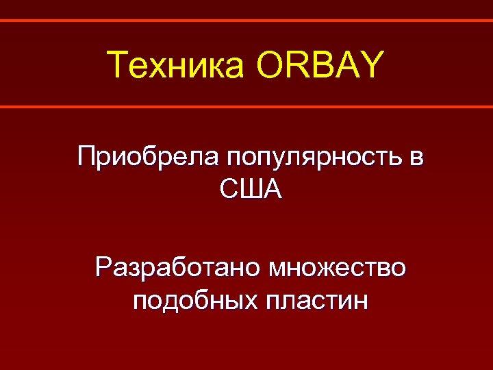 Техника ORBAY Приобрела популярность в США Разработано множество подобных пластин