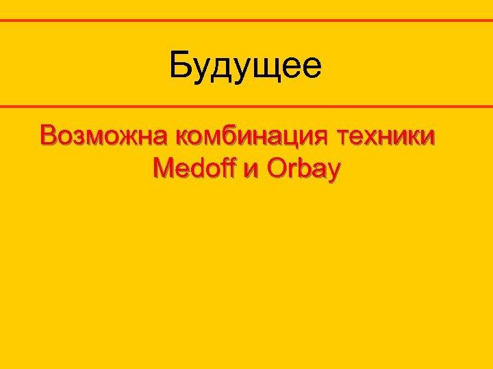 Будущее Возможна комбинация техники Medoff и Orbay