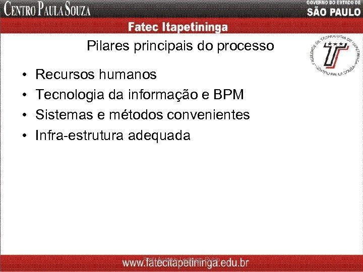Pilares principais do processo • • Recursos humanos Tecnologia da informação e BPM Sistemas