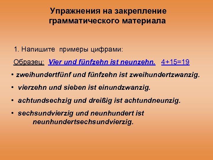 Упражнения на закрепление грамматического материала 1. Напишите примеры цифрами: Образец: Vier und fünfzehn ist