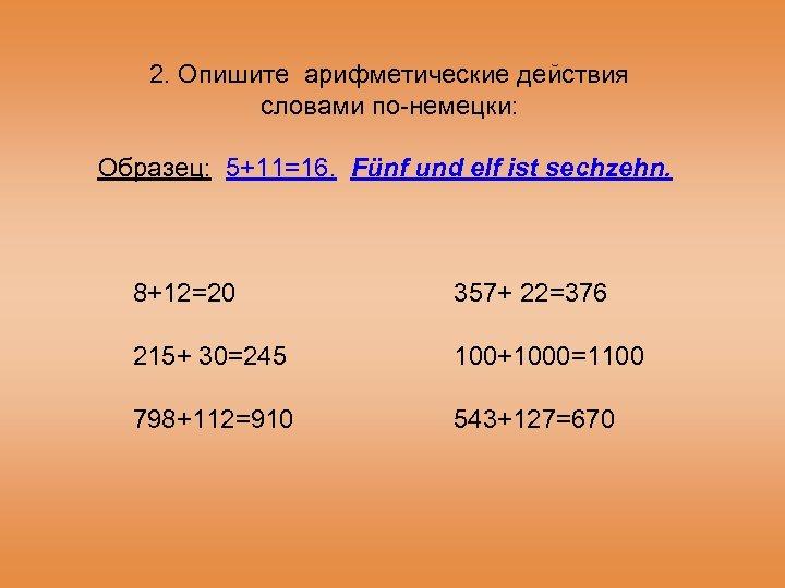 2. Опишите арифметические действия словами по-немецки: Образец: 5+11=16. Fünf und elf ist sechzehn. 8+12=20