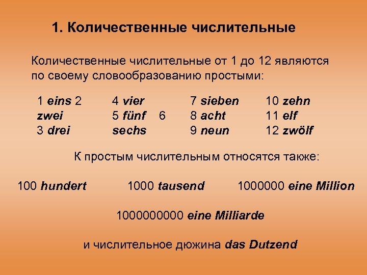 1. Количественные числительные от 1 до 12 являются по своему словообразованию простыми: 1 eins