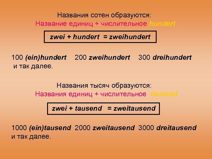 Названия сотен образуются: Название единиц + числительное hundert zwei + hundert = zweihundert 100
