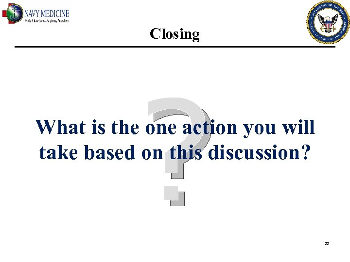 Closing ? What is the one action you will take based on this discussion?