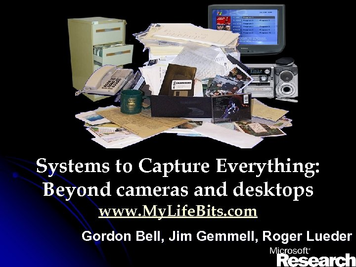Systems to Capture Everything: Beyond cameras and desktops www. My. Life. Bits. com Gordon